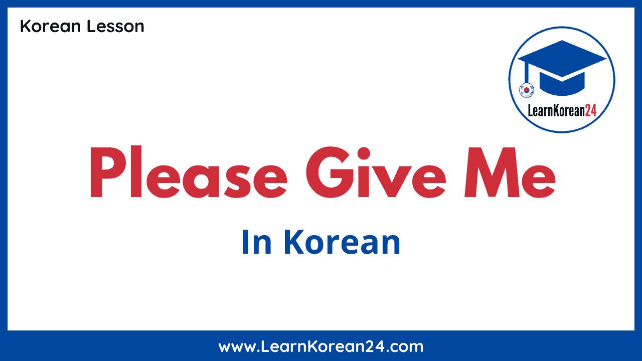 Please Give Me In Korean