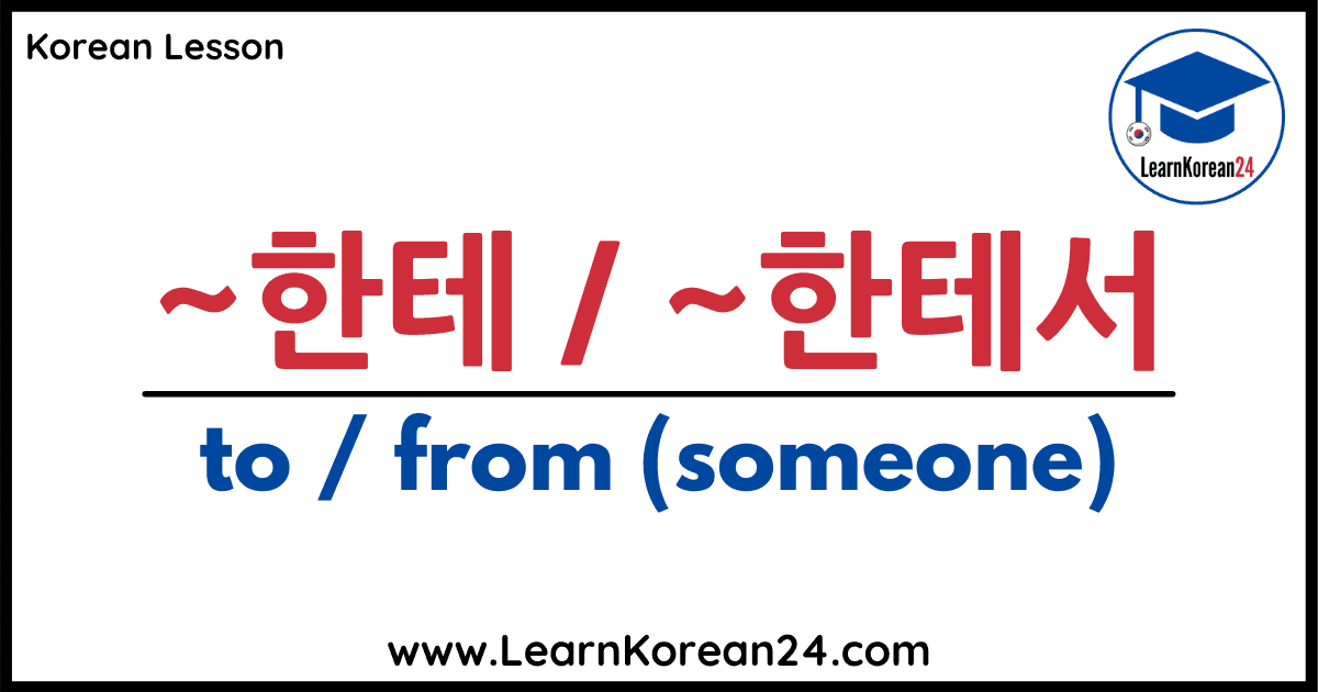 to from someone in Korean 한테 한테서